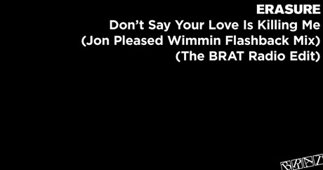 Erasure - Don't Say Your Love Is Killing Me (Jon Pleased Wimmin Flashback Mix - The BRAT Radio Edit)